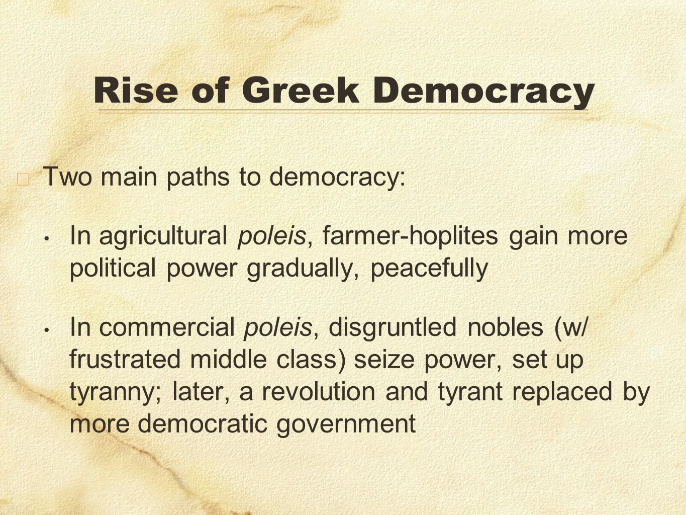 Rise of Greek Democracy Two main paths to democracy: In agricultural poleis, farmer-hoplites gain more political power gradually, peacefully In commer