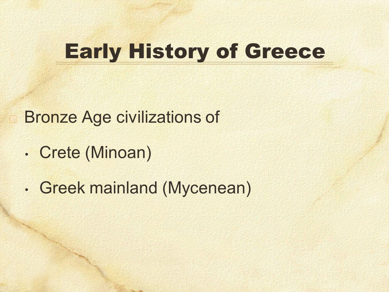 Early History of Greece Bronze Age civilizations of Crete (Minoan) Greek mainland (Mycenean)