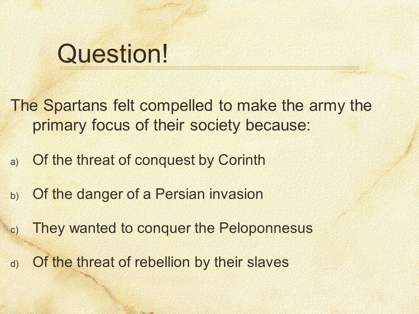 Question! The Spartans felt compelled to make the army the primary focus of their society because: a) Of the threat of conquest by Corinth b) Of the d