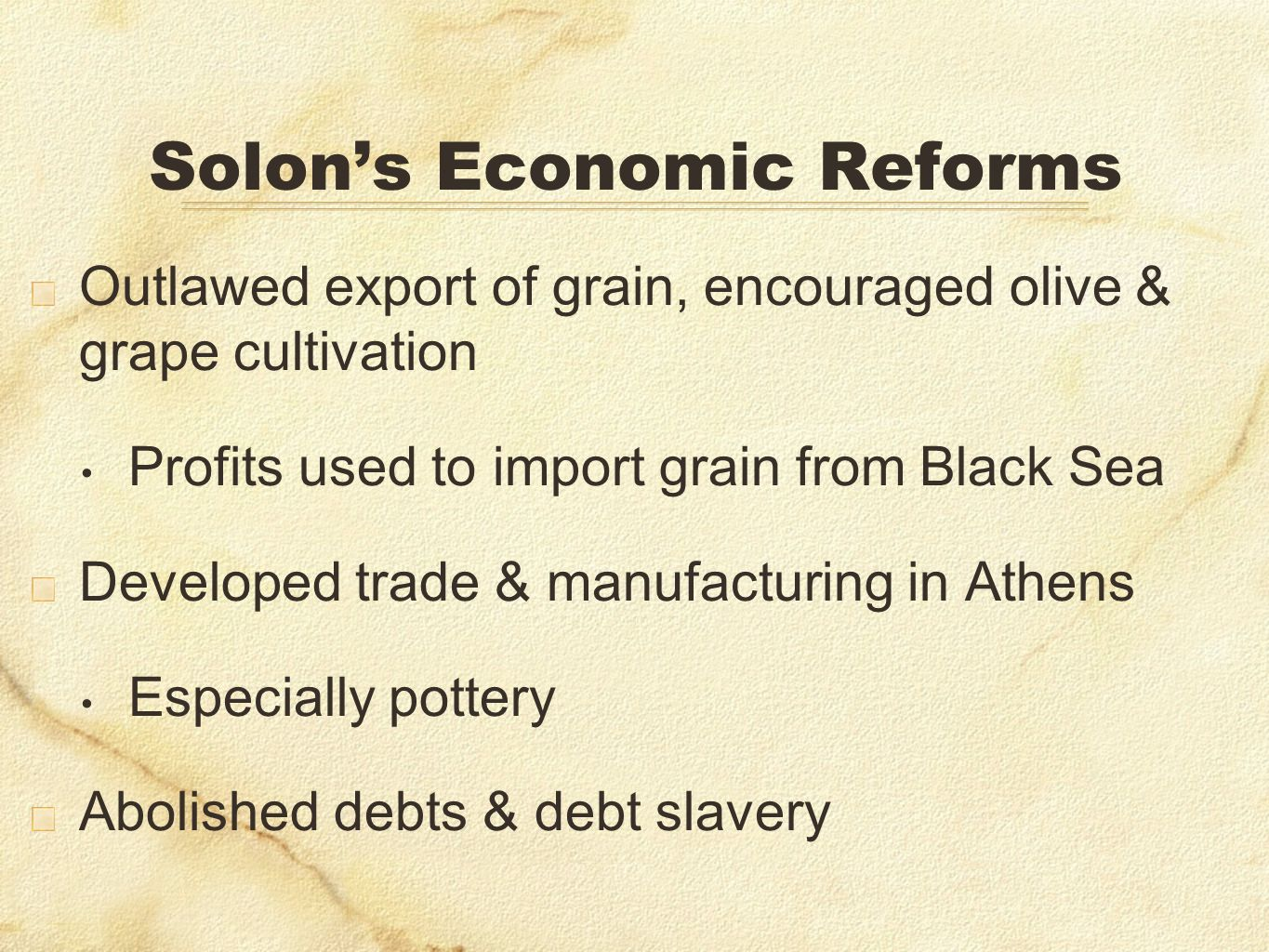 Solons Economic Reforms Outlawed export of grain, encouraged olive & grape cultivation Profits used to import grain from Black Sea Developed trade & m