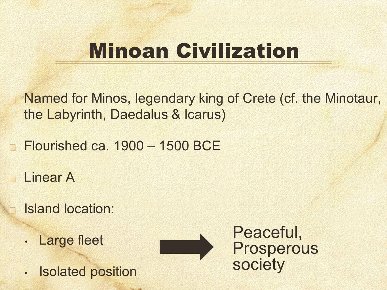 Minoan Civilization Named for Minos, legendary king of Crete (cf. the Minotaur, the Labyrinth, Daedalus & Icarus) Flourished ca. 1900 – 1500 BCE Linea