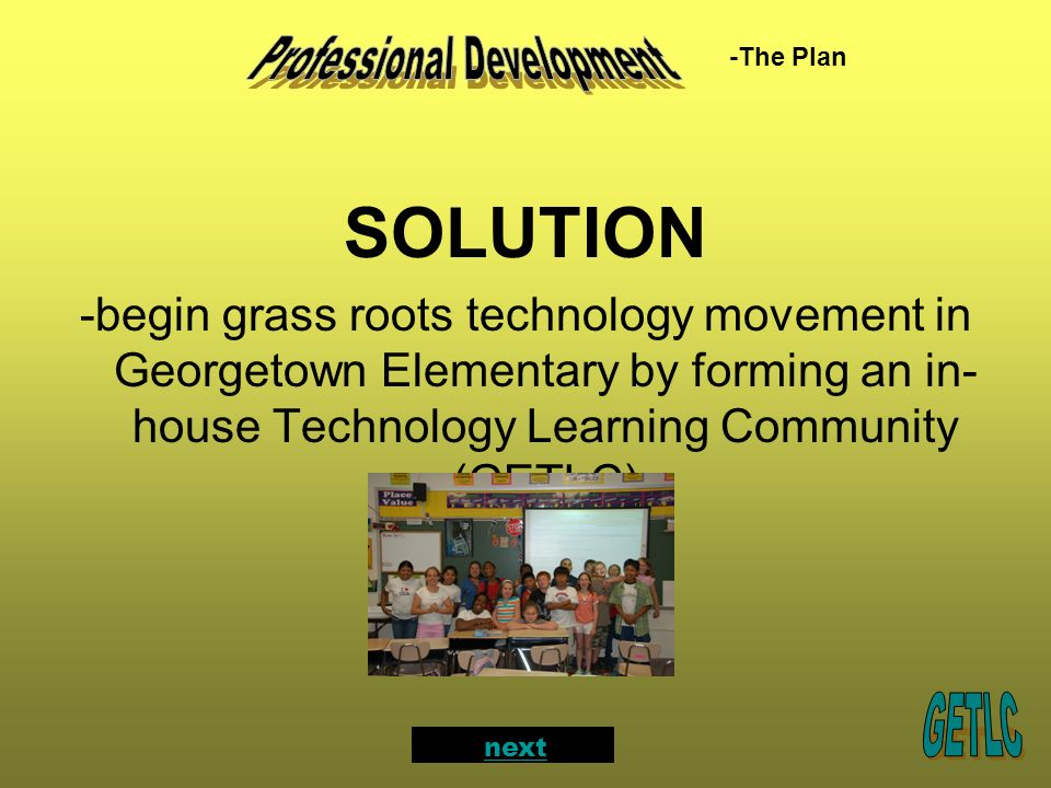 SOLUTION -begin grass roots technology movement in Georgetown Elementary by forming an in- house Technology Learning Community (GETLC) -The Plan next