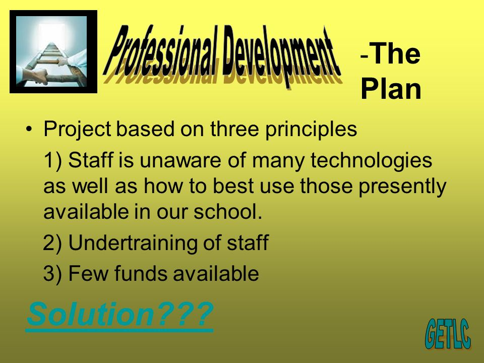 Project based on three principles 1) Staff is unaware of many technologies as well as how to best use those presently available in our school.