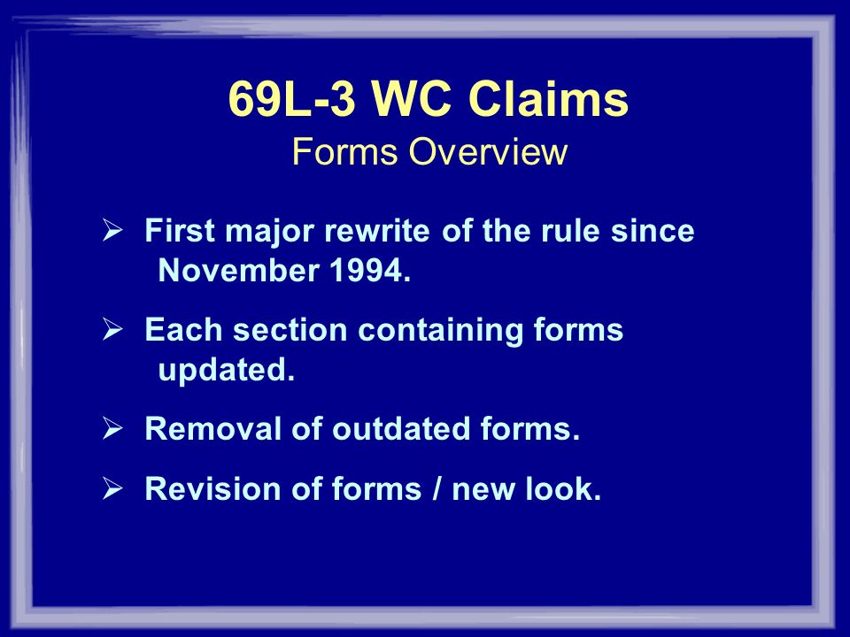 69L-3 WC Claims Forms Overview First major rewrite of the rule since November 1994. Each section containing forms updated. Removal of outdated forms.