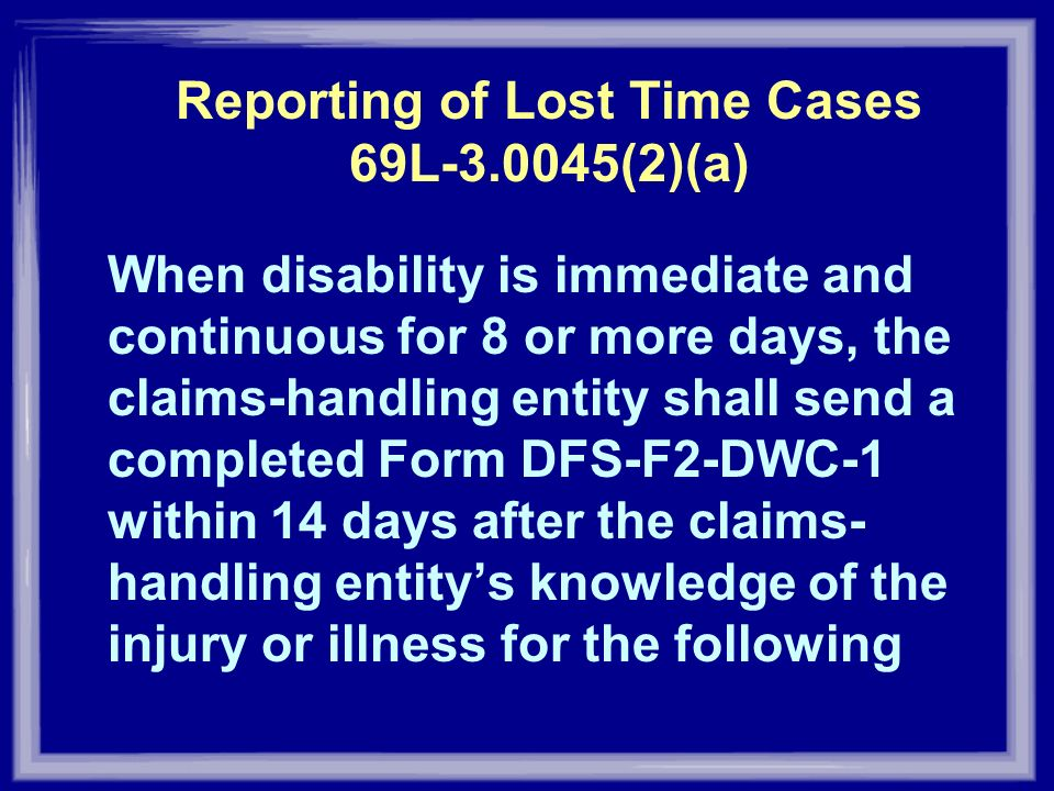 Reporting of Lost Time Cases 69L-3.0045(2)(a) When disability is immediate and continuous for 8 or more days, the claims-handling entity shall send a