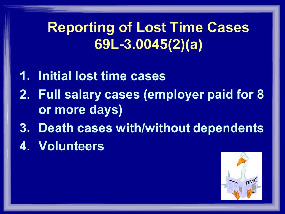 Reporting of Lost Time Cases 69L-3.0045(2)(a) 1.Initial lost time cases 2.Full salary cases (employer paid for 8 or more days) 3.Death cases with/with