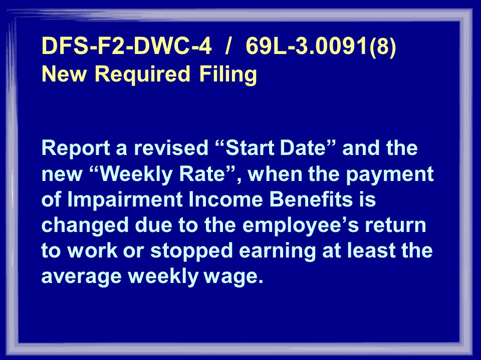 DFS-F2-DWC-4 / 69L-3.0091 (8) New Required Filing Report a revised Start Date and the new Weekly Rate, when the payment of Impairment Income Benefits