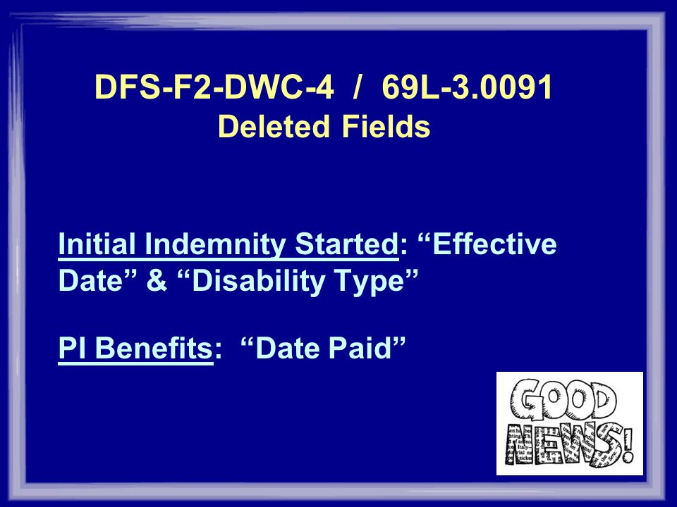 DFS-F2-DWC-4 / 69L-3.0091 Deleted Fields Initial Indemnity Started: Effective Date & Disability Type PI Benefits: Date Paid