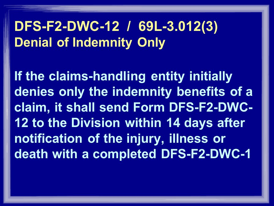 DFS-F2-DWC-12 / 69L-3.012(3) Denial of Indemnity Only If the claims-handling entity initially denies only the indemnity benefits of a claim, it shall