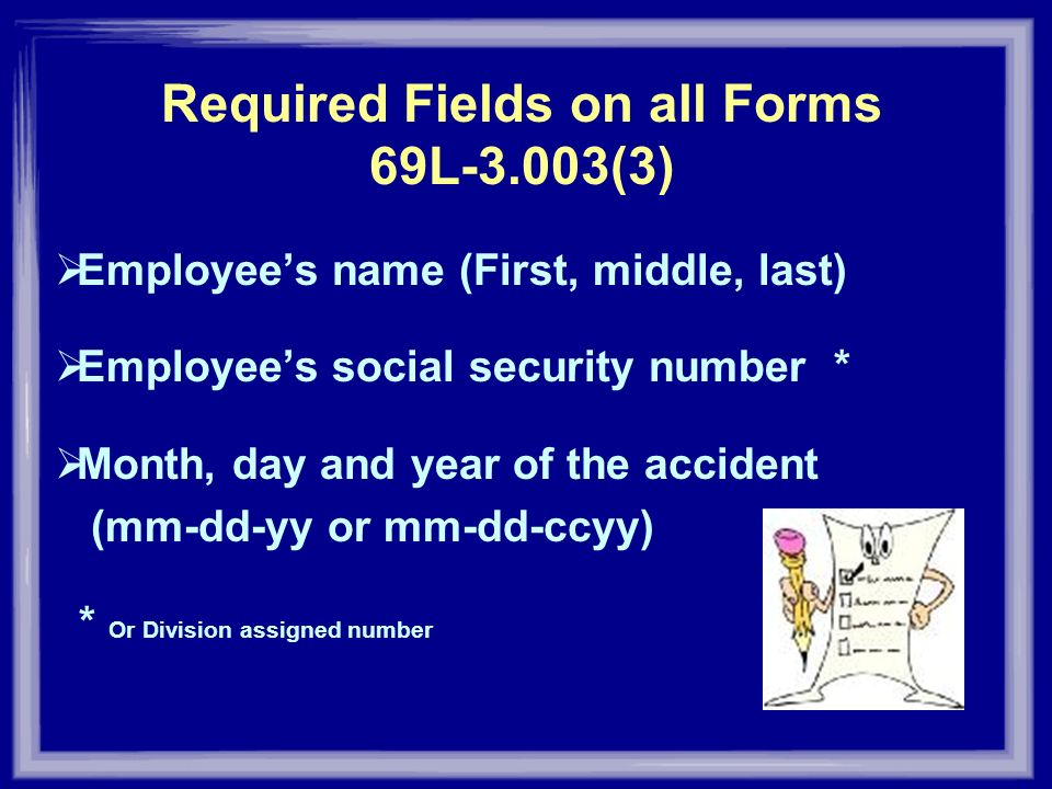 Required Fields on all Forms 69L-3.003(3) Employees name (First, middle, last) Employees social security number * Month, day and year of the accident