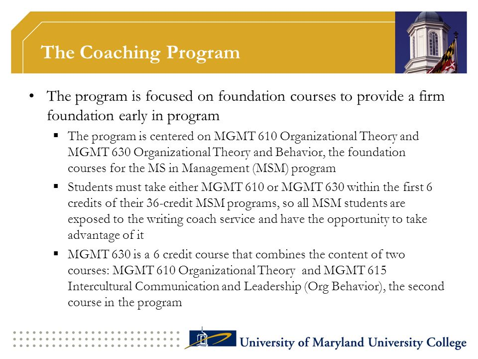 The Coaching Program The program is focused on foundation courses to provide a firm foundation early in program The program is centered on MGMT 610 Or