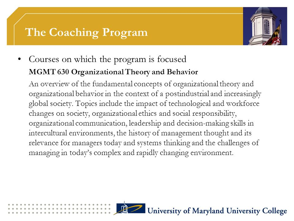 The Coaching Program Courses on which the program is focused MGMT 630 Organizational Theory and Behavior An overview of the fundamental concepts of or