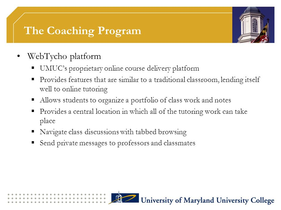 The Coaching Program WebTycho platform UMUCs proprietary online course delivery platform Provides features that are similar to a traditional classroom