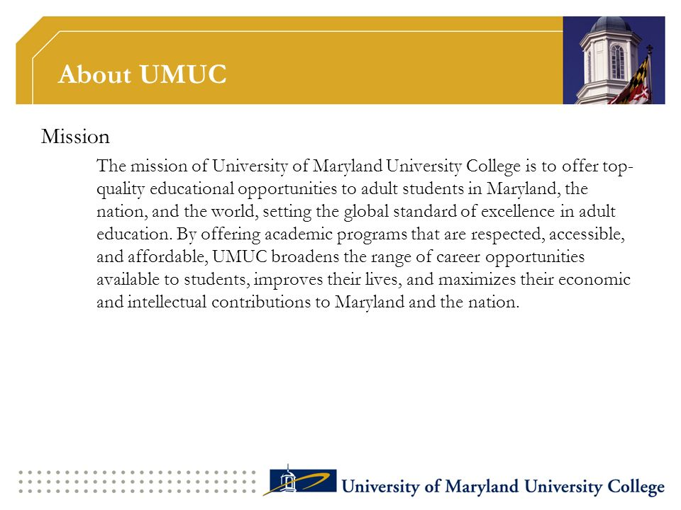 About UMUC Mission The mission of University of Maryland University College is to offer top- quality educational opportunities to adult students in Ma