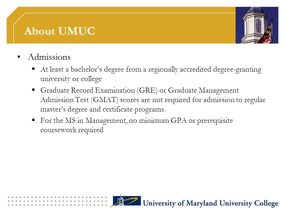 About UMUC Student Population and Program Facts Enrolls over 86,000 students worldwide More than 2,400 faculty worldwide 18 graduate degree programs (15 masters degrees, EMBA, 2 doctoral programs), 15 masters degree programs available completely online In fall 2008, 32% of UMUC s stateside students were African-Americans; minority students comprised 43% of the total enrollmentUMUC enrolls more African American students than any of the four individual Maryland HBCUs.