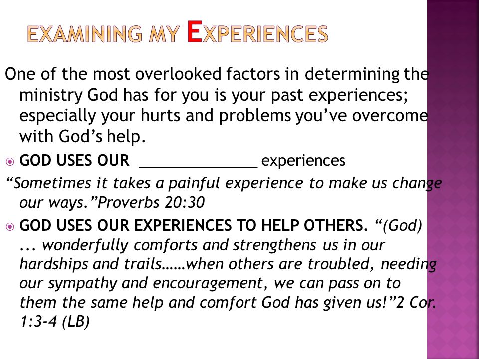 One of the most overlooked factors in determining the ministry God has for you is your past experiences; especially your hurts and problems youve overcome with Gods help.