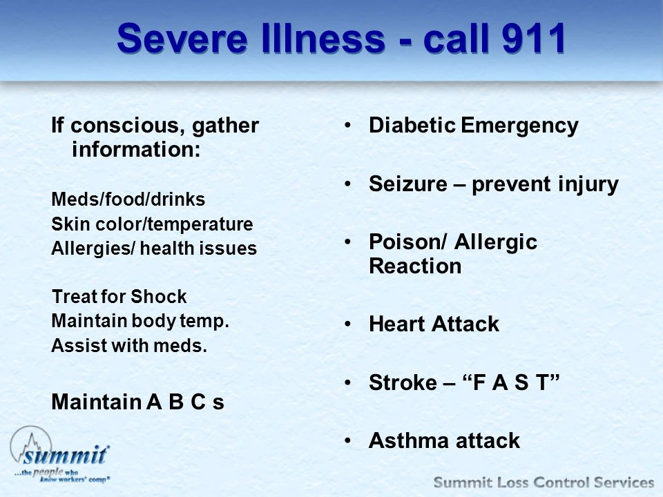 Severe Illness - call 911 Diabetic Emergency Seizure – prevent injury Poison/ Allergic Reaction Heart Attack Stroke – F A S T Asthma attack If conscio