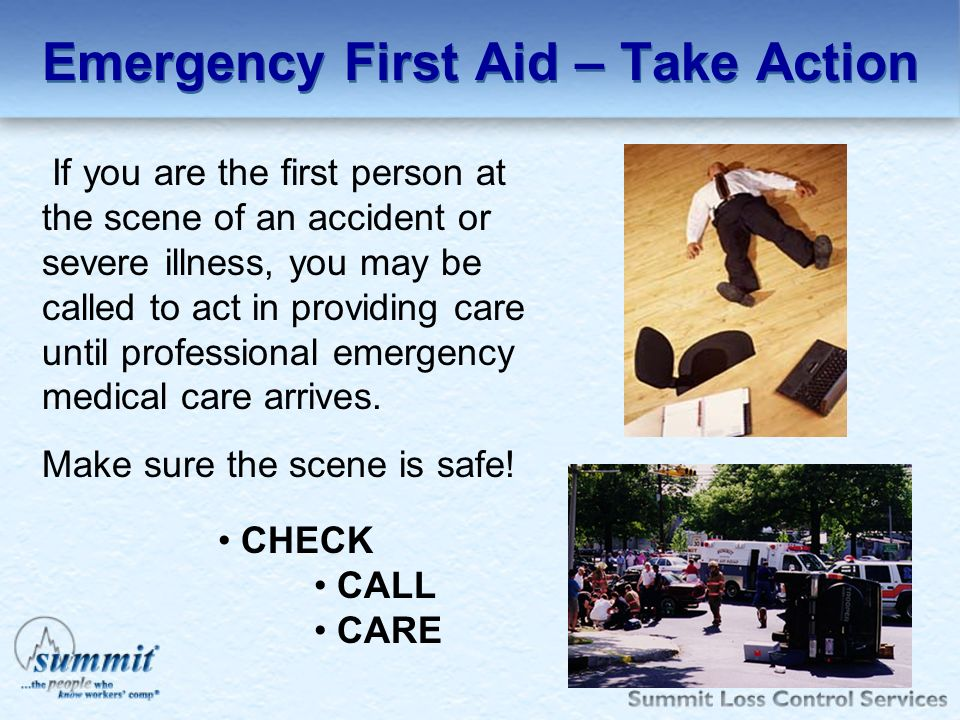 Emergency First Aid – Take Action If you are the first person at the scene of an accident or severe illness, you may be called to act in providing car