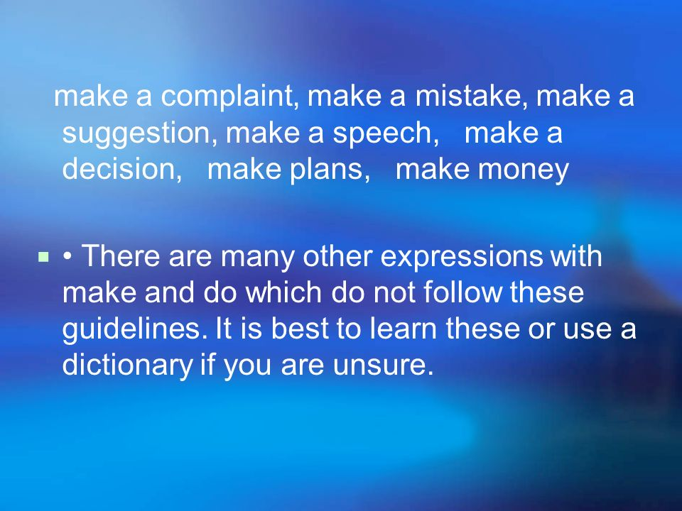make a complaint, make a mistake, make a suggestion, make a speech, make a decision, make plans, make money There are many other expressions with make