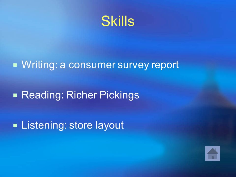 Skills Writing: a consumer survey report Reading: Richer Pickings Listening: store layout