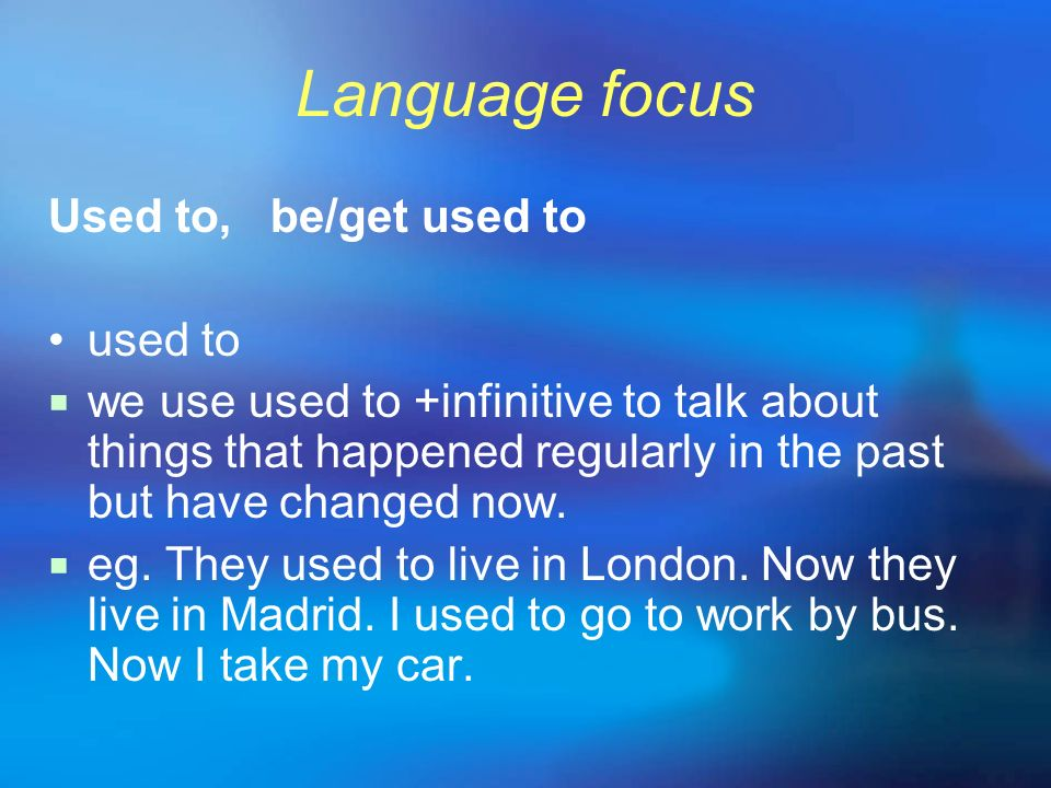 Language focus Used to, be/get used to used to we use used to +infinitive to talk about things that happened regularly in the past but have changed no