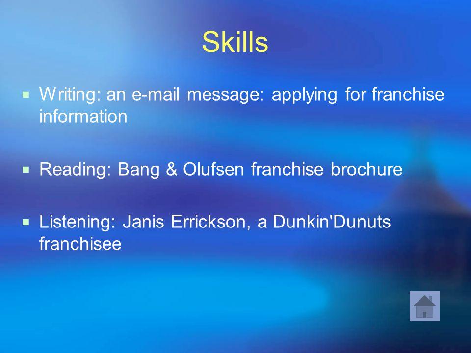 Skills Writing: an e-mail message: applying for franchise information Reading: Bang & Olufsen franchise brochure Listening: Janis Errickson, a Dunkin'