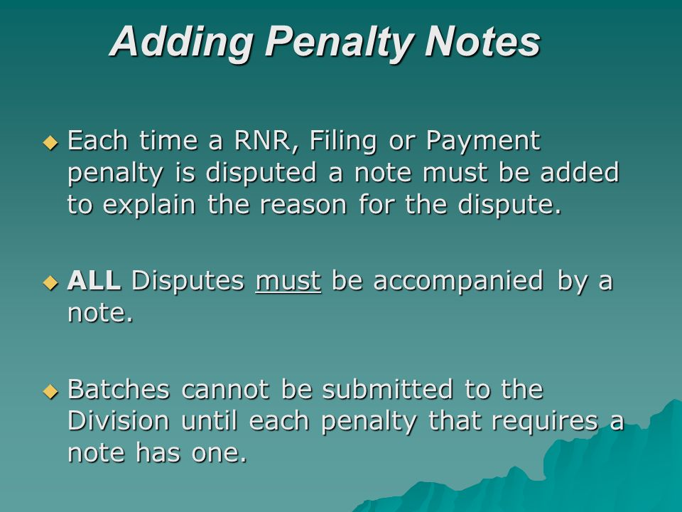 Adding Penalty Notes Each time a RNR, Filing or Payment penalty is disputed a note must be added to explain the reason for the dispute. Each time a RN