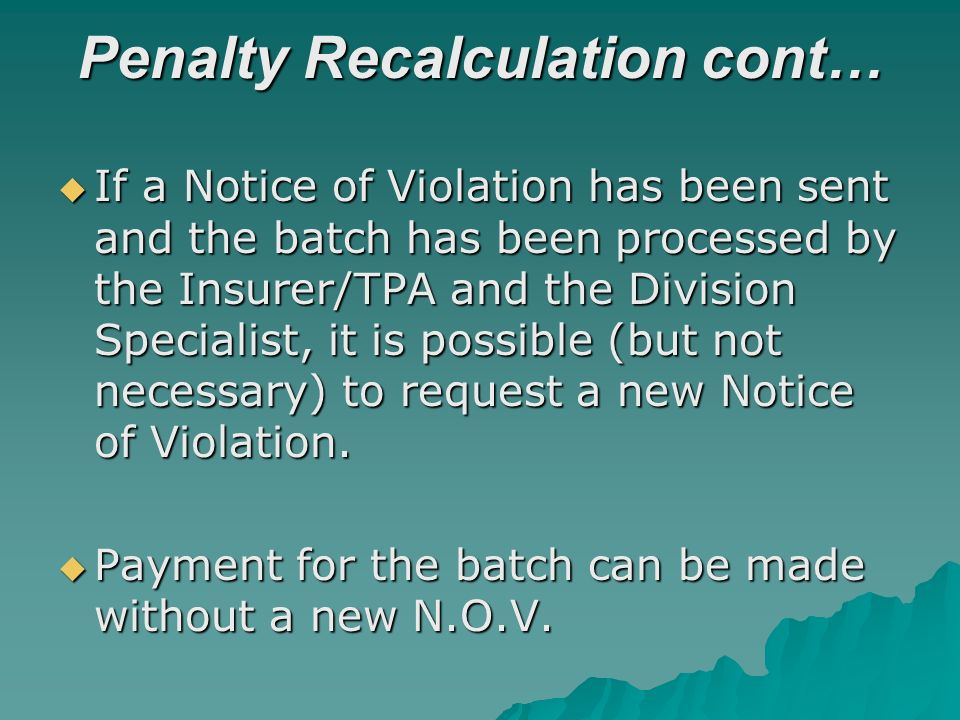 Penalty Recalculation cont… If a Notice of Violation has been sent and the batch has been processed by the Insurer/TPA and the Division Specialist, it