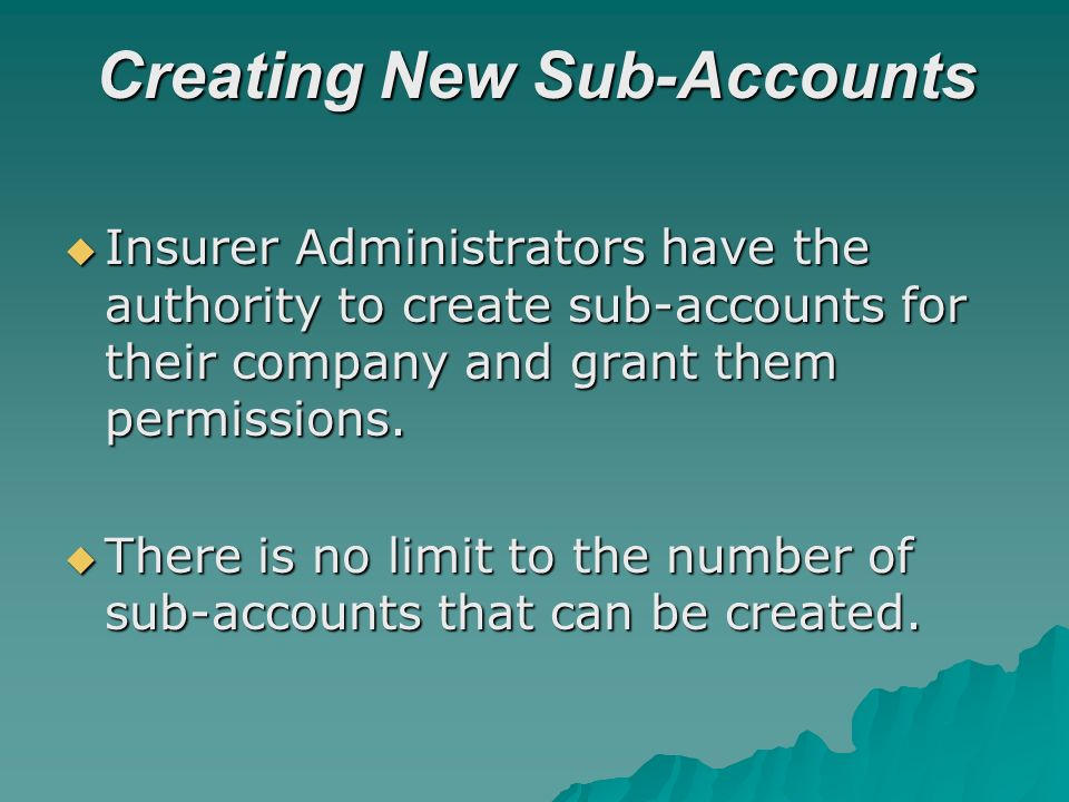Creating New Sub-Accounts Insurer Administrators have the authority to create sub-accounts for their company and grant them permissions. Insurer Admin