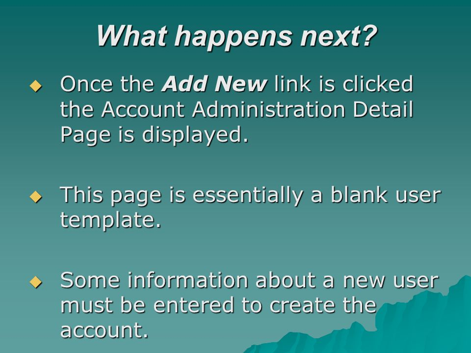 What happens next? Once the Add New link is clicked the Account Administration Detail Page is displayed. Once the Add New link is clicked the Account