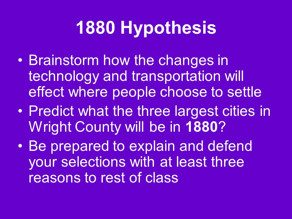1880 Hypothesis Brainstorm how the changes in technology and transportation will effect where people choose to settle Predict what the three largest cities in Wright County will be in 1880.
