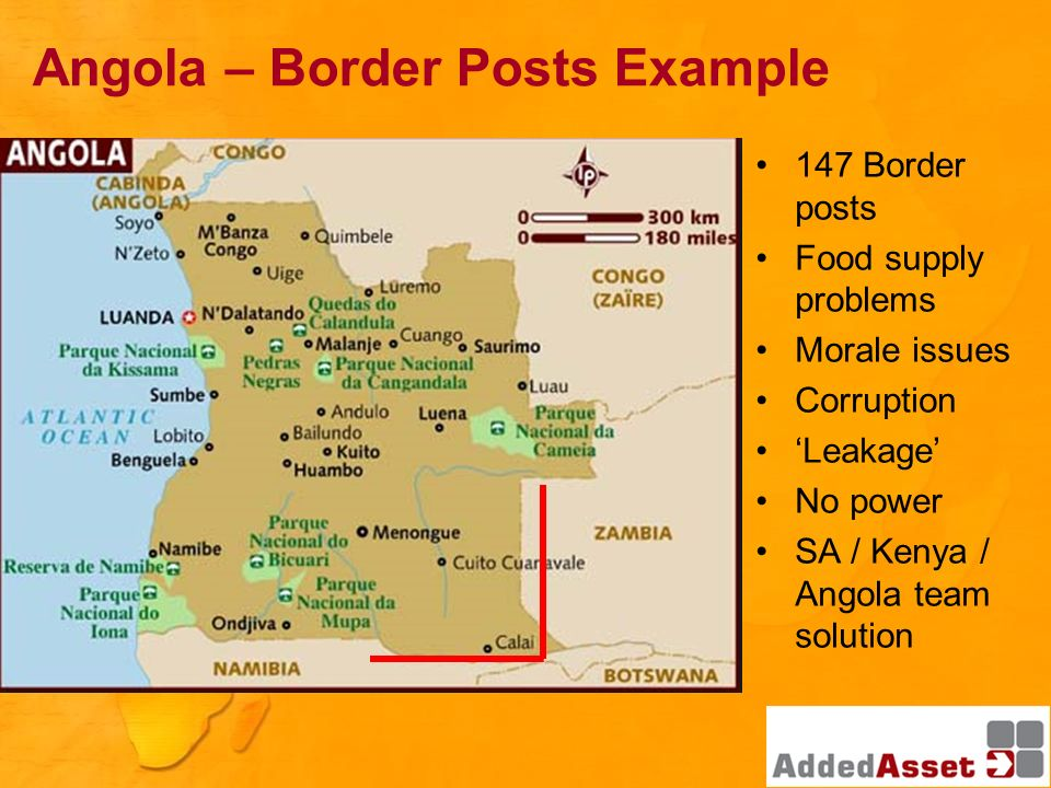 147 Border posts Food supply problems Morale issues Corruption Leakage No power SA / Kenya / Angola team solution Angola – Border Posts Example