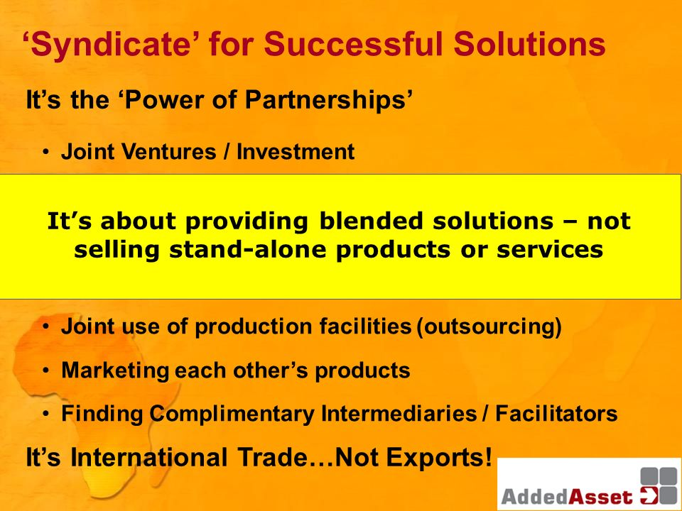 Syndicate for Successful Solutions Joint Ventures / Investment Technology exchange Royalty agreements Franchising / Licensing Joint use of production