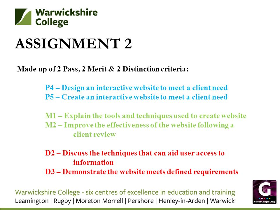 ASSIGNMENT 2 Made up of 2 Pass, 2 Merit & 2 Distinction criteria: P4 – Design an interactive website to meet a client need P5 – Create an interactive website to meet a client need M1 – Explain the tools and techniques used to create website M2 – Improve the effectiveness of the website following a client review D2 – Discuss the techniques that can aid user access to information D3 – Demonstrate the website meets defined requirements