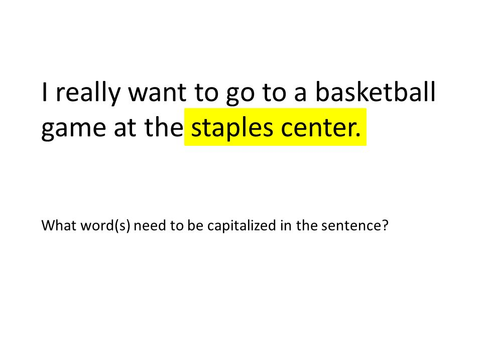 I really want to go to a basketball game at the staples center. What word(s) need to be capitalized in the sentence?