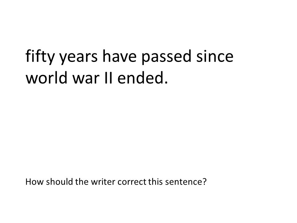 fifty years have passed since world war II ended. Fifty years have passed since World War II ended. How should the writer correct this sentence?