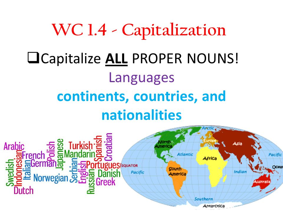 WC 1.4 - Capitalization Capitalize ALL PROPER NOUNS! Languages continents, countries, and nationalities