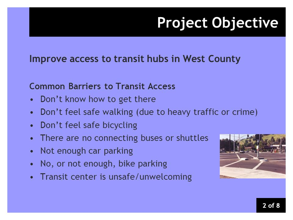 Improve access to transit hubs in West County Common Barriers to Transit Access Dont know how to get there Dont feel safe walking (due to heavy traffic or crime) Dont feel safe bicycling There are no connecting buses or shuttles Not enough car parking No, or not enough, bike parking Transit center is unsafe/unwelcoming Project Objective 2 of 8