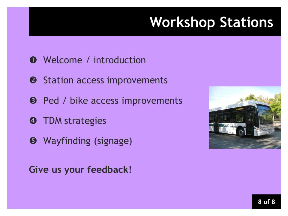 Workshop Stations Welcome / introduction Station access improvements Ped / bike access improvements TDM strategies Wayfinding (signage) Give us your f