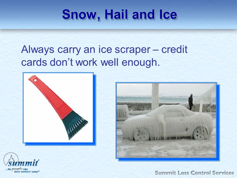Snow, Hail and Ice Always carry an ice scraper – credit cards dont work well enough.