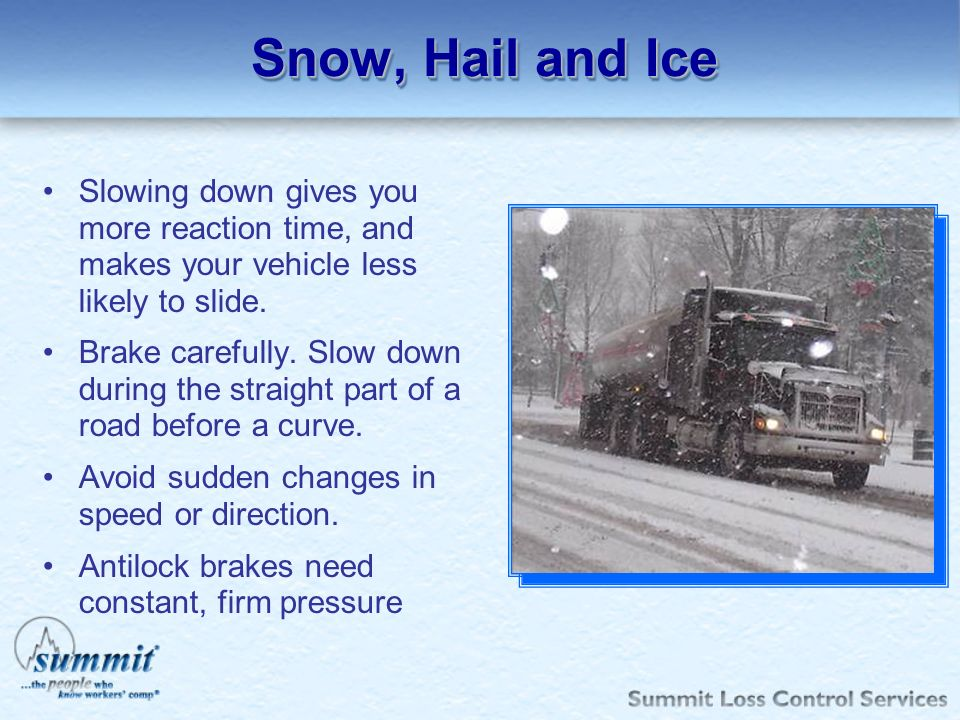 Snow, Hail and Ice Slowing down gives you more reaction time, and makes your vehicle less likely to slide. Brake carefully. Slow down during the strai