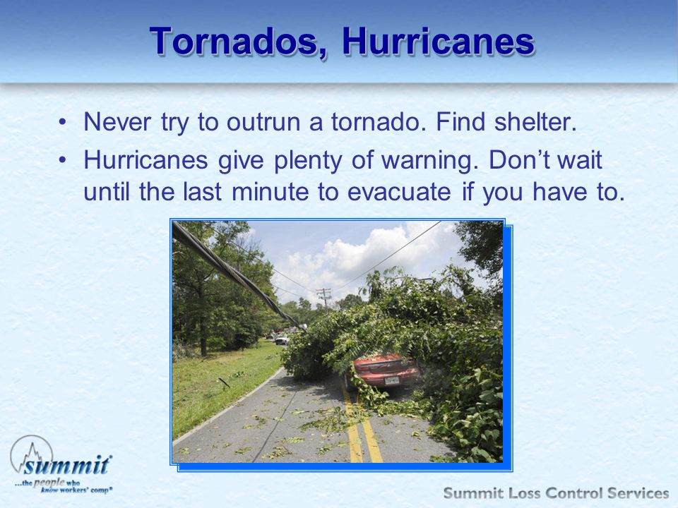 Tornados, Hurricanes Never try to outrun a tornado. Find shelter. Hurricanes give plenty of warning. Dont wait until the last minute to evacuate if yo