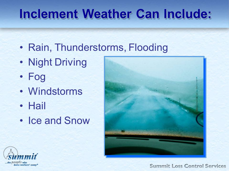 Inclement Weather Can Include: Rain, Thunderstorms, Flooding Night Driving Fog Windstorms Hail Ice and Snow