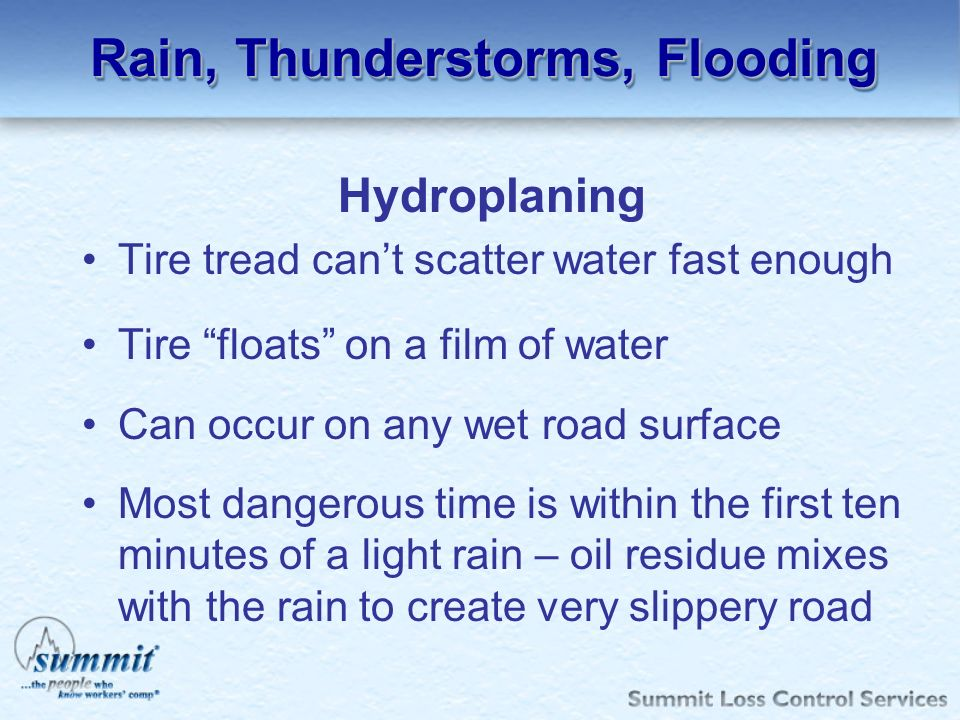Rain, Thunderstorms, Flooding Hydroplaning Tire tread cant scatter water fast enough Tire floats on a film of water Can occur on any wet road surface