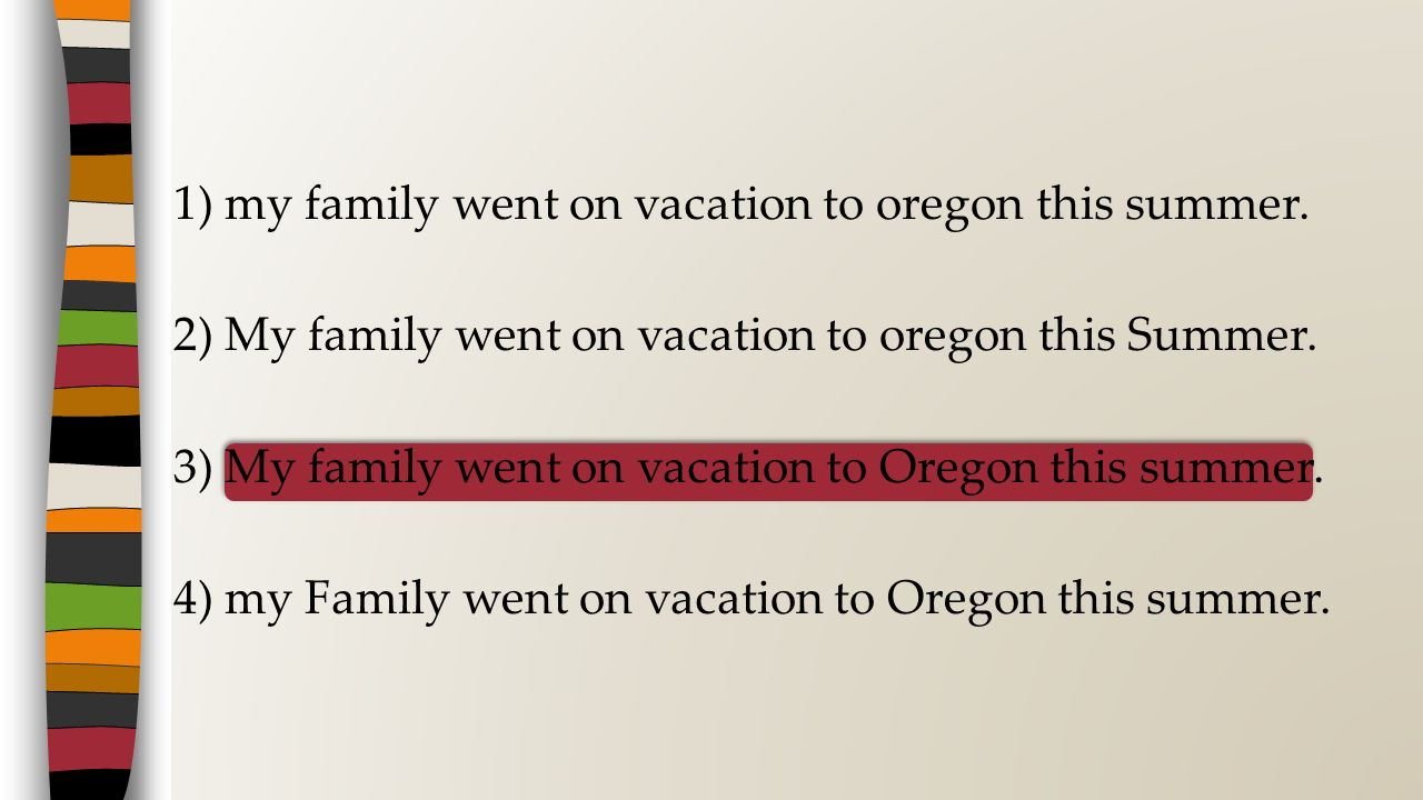 1) my family went on vacation to oregon this summer. 2) My family went on vacation to oregon this Summer. 3) My family went on vacation to Oregon this