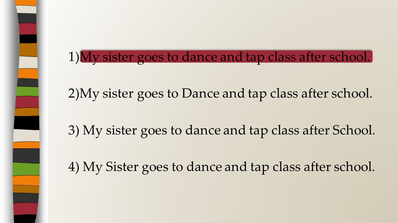 1)My sister goes to dance and tap class after school. 2)My sister goes to Dance and tap class after school. 3) My sister goes to dance and tap class a