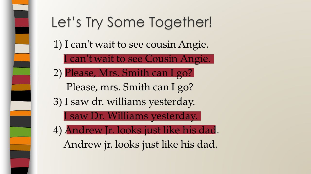 1) I can't wait to see cousin Angie. I can't wait to see Cousin Angie. 2) Please, Mrs. Smith can I go? Please, mrs. Smith can I go? 3) I saw dr. willi