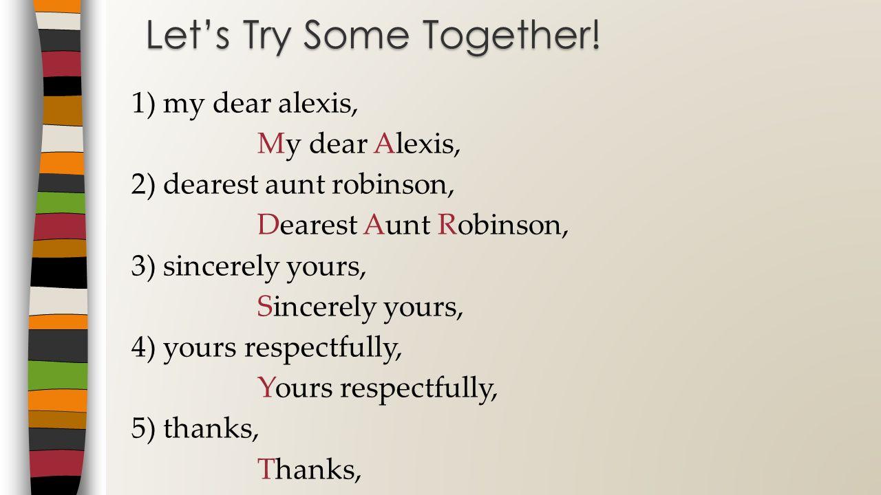 1) my dear alexis, My dear Alexis, 2) dearest aunt robinson, Dearest Aunt Robinson, 3) sincerely yours, Sincerely yours, 4) yours respectfully, Yours