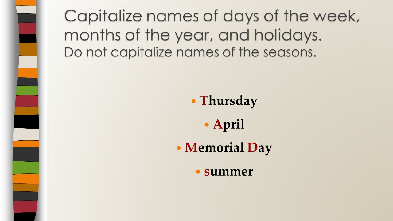 Thursday April Memorial Day summer Capitalize names of days of the week, months of the year, and holidays. Do not capitalize names of the seasons.