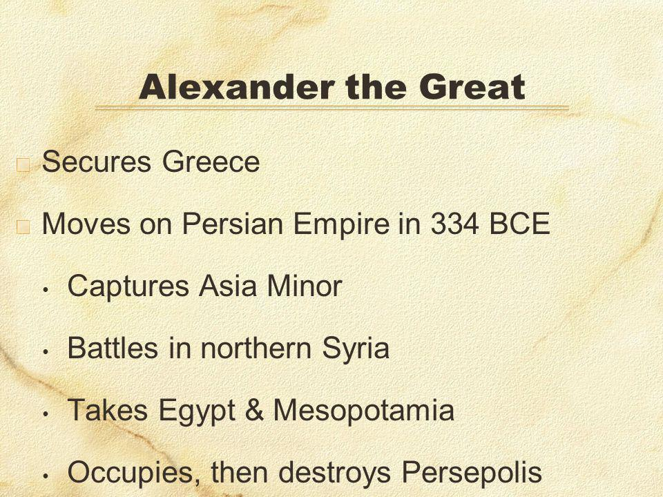 Secures Greece Moves on Persian Empire in 334 BCE Captures Asia Minor Battles in northern Syria Takes Egypt & Mesopotamia Occupies, then destroys Persepolis